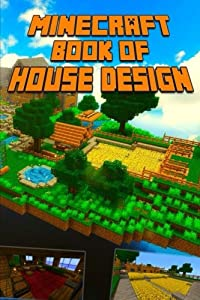 Minecraft: Ultimate Book of House Design: Gorgeous Book of Minecraft House Designs. Interior & Exterior. by CreateSpace Independent Publishing Platform