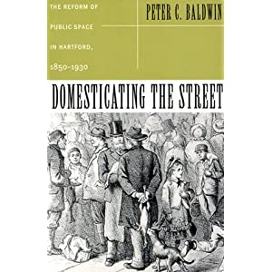 Domesticating the Street: The Reform of Public Space in Hartford,1850-1930 (Urban Life & Urban Landscape)