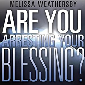 Are You Arresting Your Blessing? | [Melissa Weathersby]