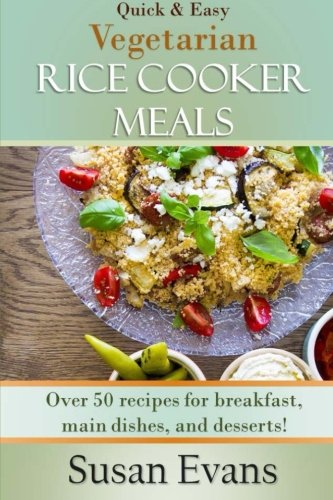 Quick & Easy Vegetarian Rice Cooker Meals: Over 50 recipes for breakfast, main dishes, and desserts (Volume 2) by Susan Evans