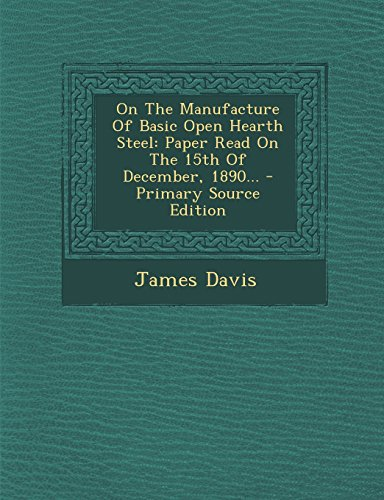 On the Manufacture of Basic Open Hearth Steel: Paper Read on the 15th of December, 1890... - Primary Source Edition
