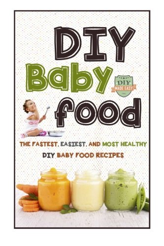 DIY Baby Food: The Fastest, Easiest And Most Healthy DIY Baby Food Recipes (Homemade Baby Food - All Natural - Organic Recipes - Healthy Infants) by The Healthy Reader