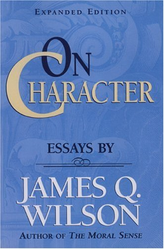 On CHARACTER/ Essays by James Q. Wilson (Landmarks of...