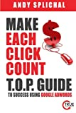 Make Each Click Count: T.O.P. Guide To Success Using Google AdWords