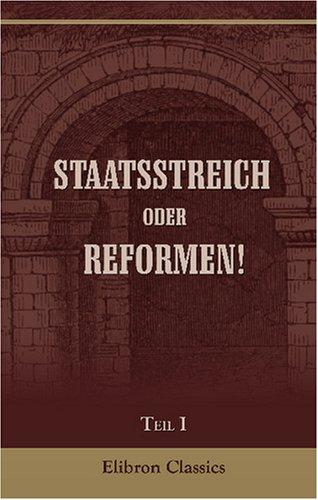 Staatsstreich oder Reformen!: Politisches Reformbuch für alle Deutschen. Verfasst von einem Ausland-Deutschen [Fritz Walz]. Teil 1