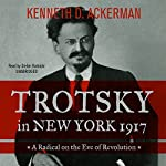 Trotsky in New York, 1917: A Radical on the Eve of Revolution | Kenneth D. Ackerman