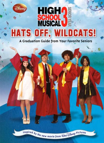 High School Musical 3: Hats Off, Wildcats!: A Graduation Guide from Your Favorite Seniors (Disney High School Musical 3; Senior Year)
