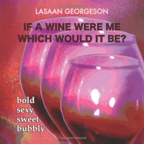 If A Wine Were Me Which Would it Be?: Bold Sexy Sweet Bubbly by LaSaan Georgeson