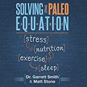 Solving the Paleo Equation: Stress, Nutrition, Exercise, Sleep   [Garrett Smith, N.D., Matt Stone]