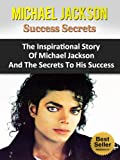 Michael Jackson Success Secrets - The Inspirational Story Of Michael Jackson And The Secrets To His Success (Thriller, Books, Biography, The Magic, The ... Moonwalk, Moonwalker, Defend A King)