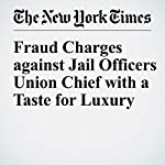 Fraud Charges Against Jail Officers Union Chief with a Taste for Luxury | William K. Rashbaum,Michael Winerip,Michael Schwirtz