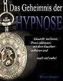 Das Geheimnis der Hypnose: Gewicht verlieren, Stress abbauen, mit dem Rauchen aufhören und noch viel mehr!