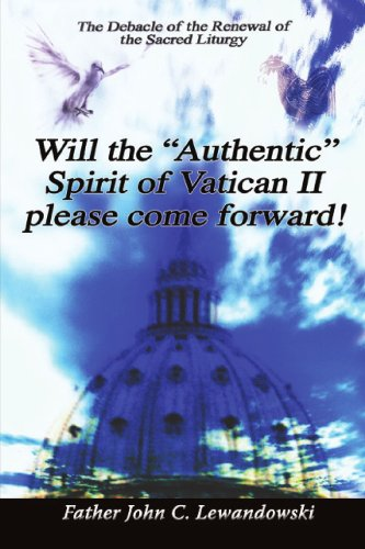Will The Authentic Spirit Of Vatican II Please Come Forward!: The Debacle Of The Renewal Of The Sacred Liturgy PDF