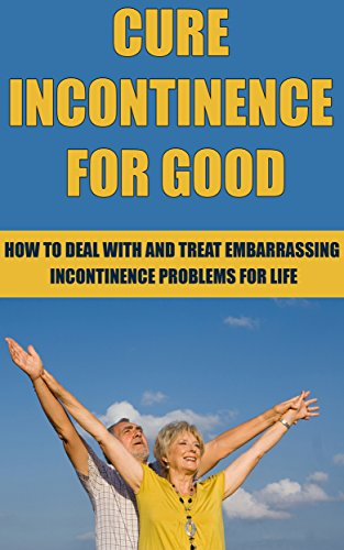 Cure Incontinence For Good: How To Deal With And Treat Incontinence Problems For Life (Cure, Treatment, Medical Condition, Medical Problem, Treat, Cures, Embarrassing Conditions, Stress, Book 1) PDF