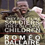 They Fight Like Soldiers, They Die Like Children: The Global Quest to Eradicate the Use of Child Soldiers   Romeo Dallaire