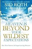 Heaven is Beyond Your Wildest Expectations: Ten True Stories of Experiencing Heaven