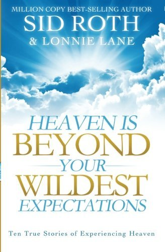 heaven-is-beyond-your-wildest-expectations-ten-true-stories-of-experiencing-heaven
