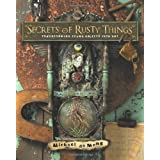 Secrets of Rusty Things: Transforming Found Objects into Art ~ Michael deMeng