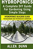 Hydroponics : A Complete DIY Guide For Gardening Using Simple Steps: Hydroponics Builders Guide For Beginners And Intermediate Gardeners