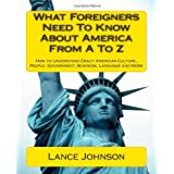 What Foreigners Need to Know About America from A to Z: How to Understand Crazy American Culture, People, Government, Business, Language and Moredi Lance Johnson