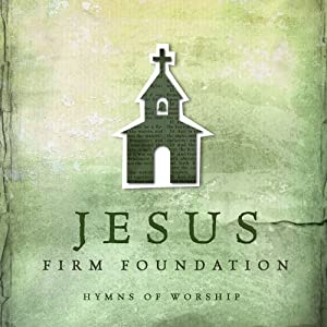 Jesus Firm Foundation: Hymns of Worship