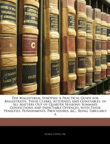 The Magisterial Synopsis: A Practical Guide for Magistrates, Their Clerks, Attornies and Constables, in All Matters Out of Quarter Sessions; Summary ... Procedures, &C., Being Tabularly a