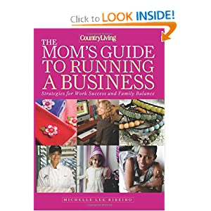 Country Living The Mom's Guide to Running a Business: Strategies for Work Success and Family Balance