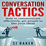 Conversation Tactics: How to Communicate Effectively, Get People to Like Your Ideas | SJ Baker