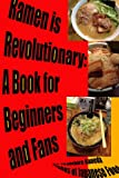 Ramen Is Revolutionary: A Book for Beginners and Fans