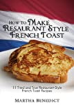 img - for How to Make French Toast - 11 Tried and True Restaurant-Style French Toast Recipes [Article] book / textbook / text book