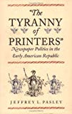"""The Tyranny of Printers"""": Newspaper Politics in the Early American Republic"""