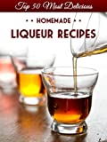 Top 50 Most Delicious Homemade Liqueur Recipes (Infused Spirits, Cordials, Shrubs, Ratafias, Brandy, Bourbon) (Recipe Top 50's Book 8)