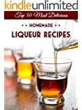 Top 50 Most Delicious Homemade Liqueur Recipes (Infused Spirits, Cordials, Shrubs, Ratafias, Brandy, Bourbon) (Recipe Top 50's Book 8)
