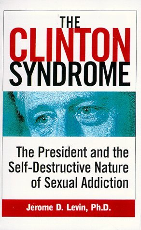The Clinton Syndrome: The President and the Self-Destructive Nature of Sexual Addiction by Jerome Levin Ph.D. (1998-09-01)