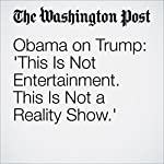Obama on Trump: 'This Is Not Entertainment. This Is Not a Reality Show.'   David Nakamura