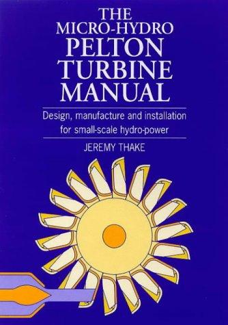 The Micro-Hydro Pelton Turbine Manual: Design, Manufacture and Installation for Small-Scale Hydro-Power