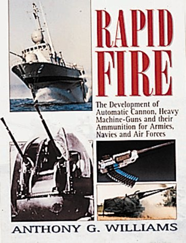 Rapid Fire: The Development of Automatic Cannon, Heavy Machine Guns and Their Ammunition for Armies, Navies and Air Forces, Williams, Anthony G.
