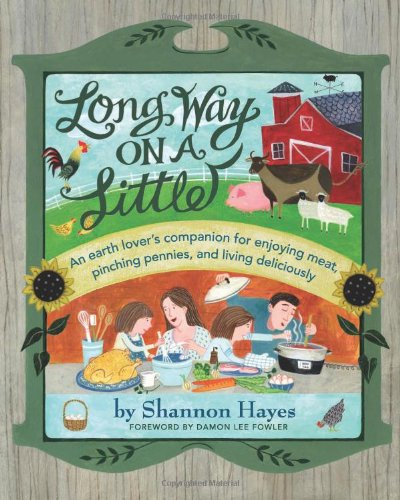 Long Way on a Little: An Earth Lover's Companion for Enjoying Meat, Pinching Pennies and Living Deliciously by Shannon Hayes