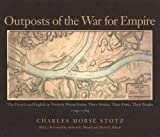 Outposts Of The War For Empire: The French And English In Western Pennsylvania: Their Armies, Their Forts Their People 1749-1764