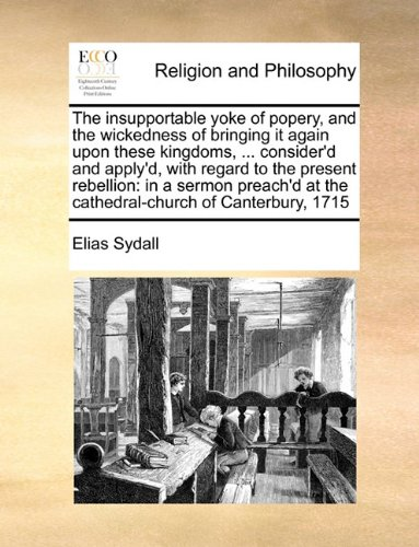 The insupportable yoke of popery, and the wickedness of bringing it again upon these kingdoms, ... consider'd and apply'd, with regard to the present ... at the cathedral-church of Canterbury, 1715