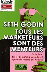 Tous les marketeurs sont des menteurs : Tant mieux, car les consommateurs adorent qu\'on leur raconte des histoires par Seth Godin