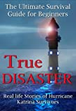 True Disaster: Real life Stories of Hurricane Katrina Survivors - The Ultimate Survival Guide for Beginners (True Stories of Survival)
