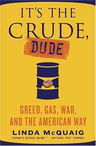It's the Crude, Dude: Greed, Gas, War, and the American Way, LINDA MCQUAIG