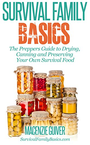 Free Kindle Book : The Preppers Guide to Drying,  Canning and Preserving Your Own Survival Food (Survival Family Basics - Preppers Survival Handbook Series)