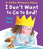 Tony Ross I Don't Want to Go to Bed!: Little Princess 01