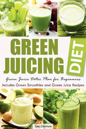 Green Juicing Diet Green Juice Detox Plan for Beginners Includes Green Smoothies and Green Juice Recipes