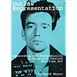 Outlaw Representation: Censorship & Homosexuality in Twentieth-Century American Artdi Richard Meyer