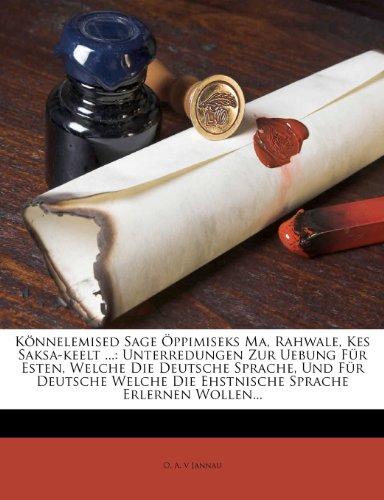 Könnelemised Sage Öppimiseks Ma, Rahwale, Kes Saksa-keelt ...: Unterredungen Zur Uebung Für Esten, Welche Die Deutsche Sprache, Und Für Deutsche Welche Die Ehstnische Sprache Erlernen Wollen...
