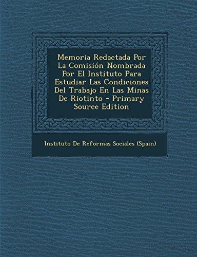 Memoria Redactada Por La Comisión Nombrada Por El Instituto Para Estudiar Las Condiciones Del Trabajo En Las Minas De Riotinto