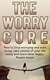 Worry: The Worry Cure: How to Stop worrying and start living -Take control of your life today and learn what happy people know! (Worry snd Anxiety, Stress free, Worry free living, Stress and anxiety)